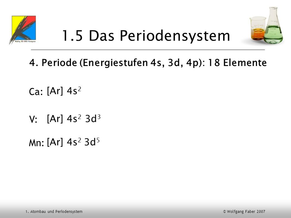 1.5 Das Periodensystem 4. Periode (Energiestufen 4s, 3d, 4p): 18 Elemente. [Ar] 4s2. [Ar] 4s2 3d3.